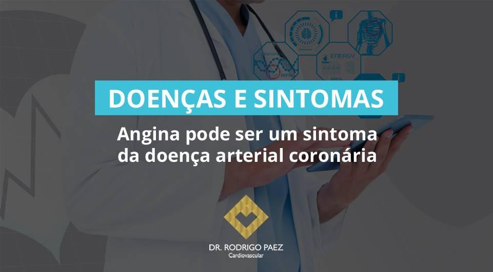 Angina pode ser um sintoma da doença arterial coronária.