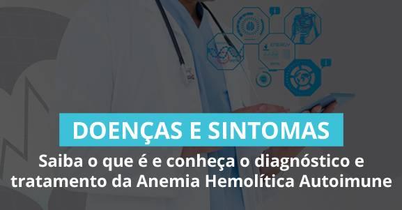 Saiba o que é e conheça o diagnóstico e tratamento da Anemia Hemolítica Autoimune.